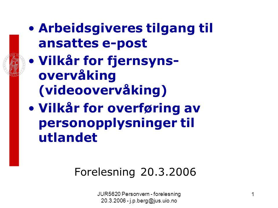 JUR5620 Personvern - forelesning 20.3.2006 - j.p.berg@jus.uio.no 1 Arbeidsgiveres tilgang til ansattes e-post Vilkår for fjernsyns- overvåking (videoovervåking) Vilkår for overføring av personopplysninger til utlandet Forelesning 20.3.2006