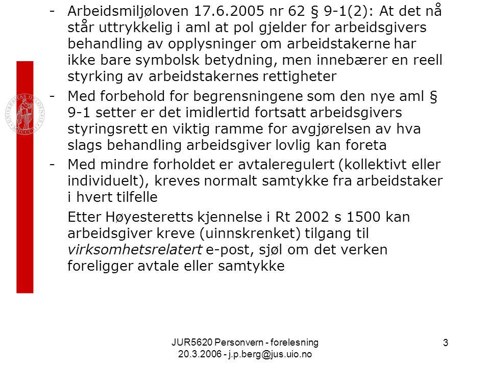 JUR5620 Personvern - forelesning 20.3.2006 - j.p.berg@jus.uio.no 3 -Arbeidsmiljøloven 17.6.2005 nr 62 § 9-1(2): At det nå står uttrykkelig i aml at pol gjelder for arbeidsgivers behandling av opplysninger om arbeidstakerne har ikke bare symbolsk betydning, men innebærer en reell styrking av arbeidstakernes rettigheter -Med forbehold for begrensningene som den nye aml § 9-1 setter er det imidlertid fortsatt arbeidsgivers styringsrett en viktig ramme for avgjørelsen av hva slags behandling arbeidsgiver lovlig kan foreta -Med mindre forholdet er avtaleregulert (kollektivt eller individuelt), kreves normalt samtykke fra arbeidstaker i hvert tilfelle Etter Høyesteretts kjennelse i Rt 2002 s 1500 kan arbeidsgiver kreve (uinnskrenket) tilgang til virksomhetsrelatert e-post, sjøl om det verken foreligger avtale eller samtykke