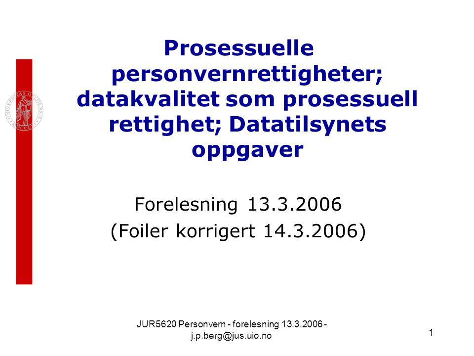 JUR5620 Personvern - forelesning 13.3.2006 - j.p.berg@jus.uio.no 1 Prosessuelle personvernrettigheter; datakvalitet som prosessuell rettighet; Datatilsynets oppgaver Forelesning 13.3.2006 (Foiler korrigert 14.3.2006)