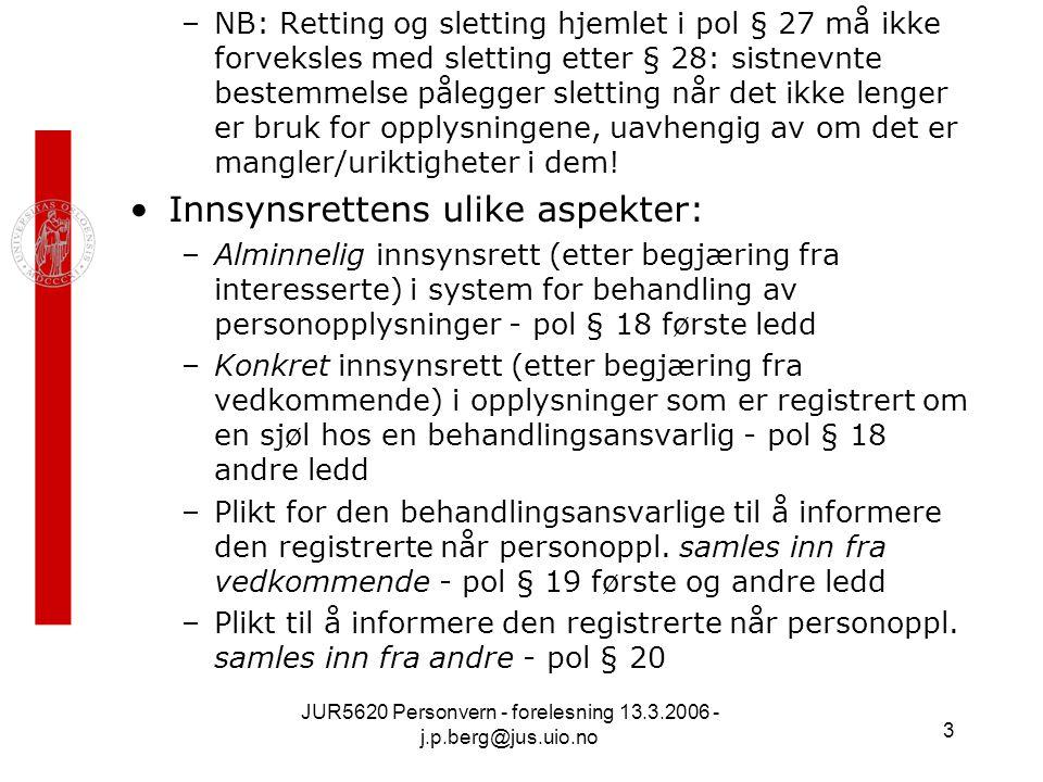 JUR5620 Personvern - forelesning 13.3.2006 - j.p.berg@jus.uio.no 4 Innsynsrettsordninger ellers i lovverket: –(1) Alminnelig dokumentoffentlighet (dokumentinnsynsrett) etter Grl § 100 femte ledd, som lyder: –Enhver har Ret til Indsyn i Statens og Kommunernes Akter og til at følge Forhandlingerne i Retsmøder og folkevalgte Organer.