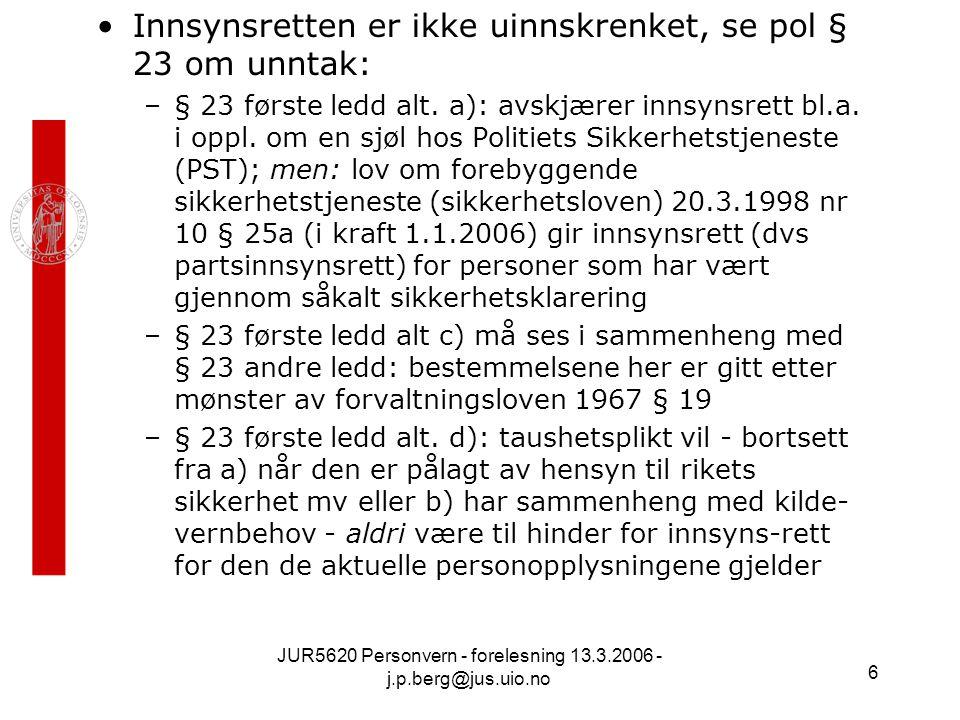 JUR5620 Personvern - forelesning 13.3.2006 - j.p.berg@jus.uio.no 6 Innsynsretten er ikke uinnskrenket, se pol § 23 om unntak: –§ 23 første ledd alt. a