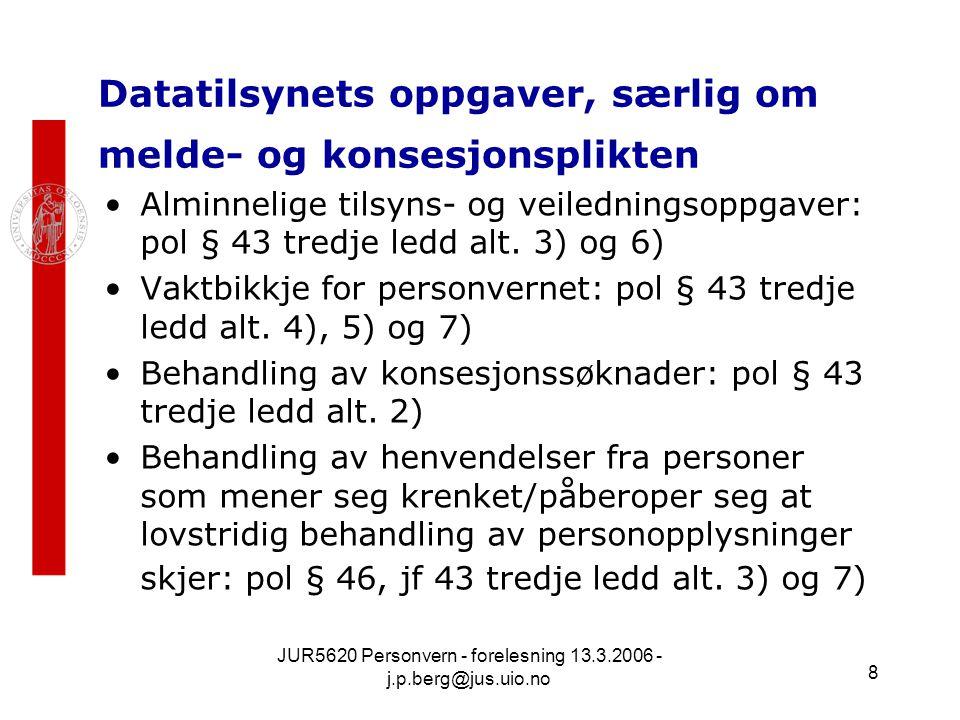 JUR5620 Personvern - forelesning 13.3.2006 - j.p.berg@jus.uio.no 8 Datatilsynets oppgaver, særlig om melde- og konsesjonsplikten Alminnelige tilsyns- og veiledningsoppgaver: pol § 43 tredje ledd alt.