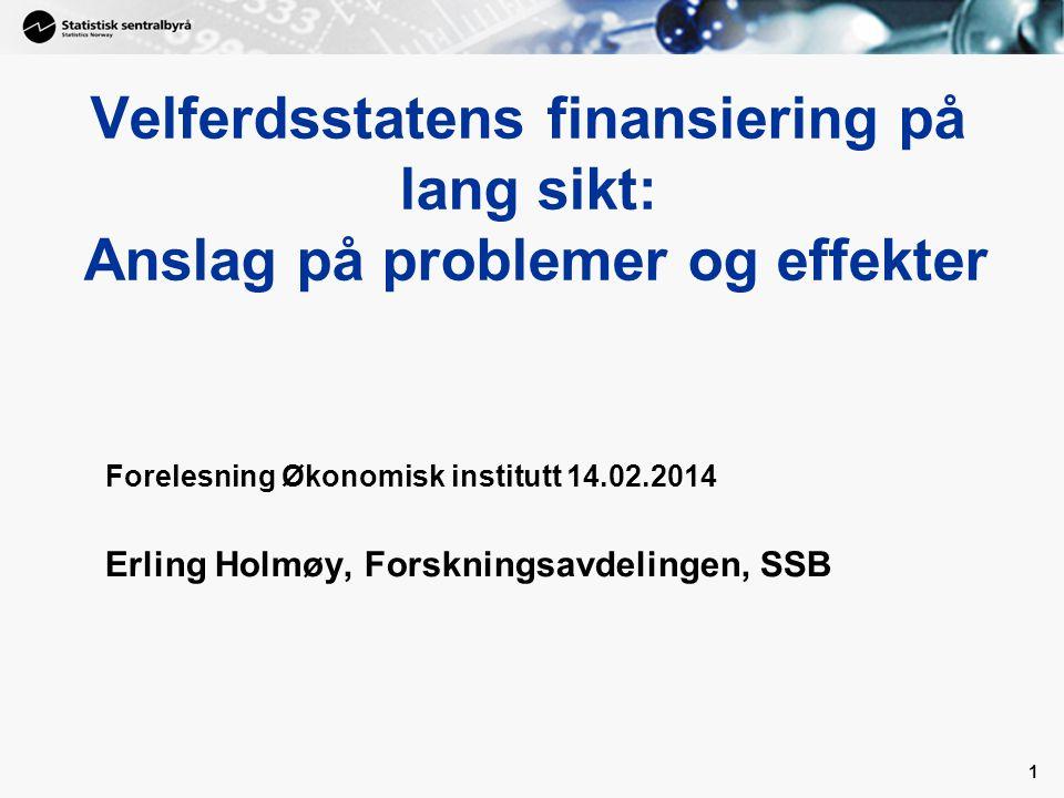 1 Velferdsstatens finansiering på lang sikt: Anslag på problemer og effekter Forelesning Økonomisk institutt 14.02.2014 Erling Holmøy, Forskningsavdel