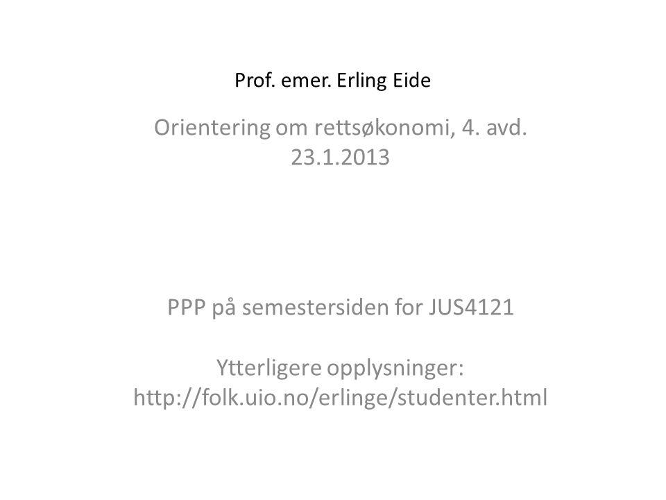 Prof. emer. Erling Eide Orientering om rettsøkonomi, 4. avd. 23.1.2013 PPP på semestersiden for JUS4121 Ytterligere opplysninger: http://folk.uio.no/e