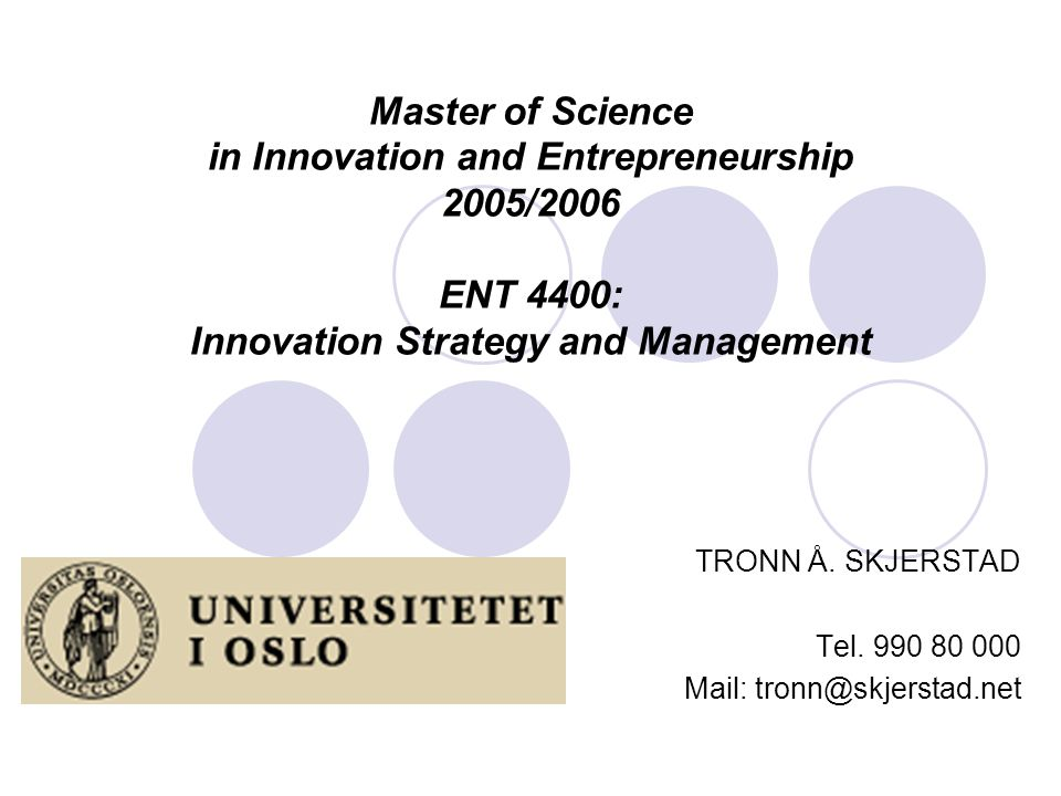 Master of Science in Innovation and Entrepreneurship 2005/2006 ENT 4400: Innovation Strategy and Management TRONN Å. SKJERSTAD Tel. 990 80 000 Mail: t