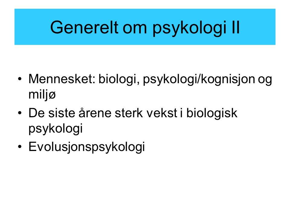 Generelt om psykologi II Mennesket: biologi, psykologi/kognisjon og miljø De siste årene sterk vekst i biologisk psykologi Evolusjonspsykologi