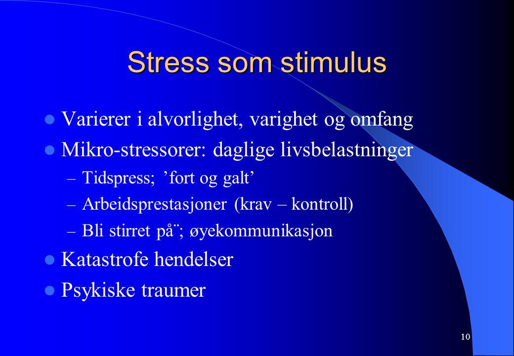 10 Stress som stimulus Varierer i alvorlighet, varighet og omfang Mikro-stressorer: daglige livsbelastninger – Tidspress; 'fort og galt' – Arbeidspres