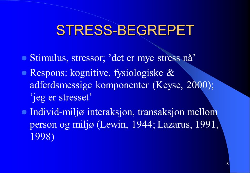 8 STRESS-BEGREPET Stimulus, stressor; 'det er mye stress nå' Respons: kognitive, fysiologiske & adferdsmessige komponenter (Keyse, 2000); 'jeg er stre