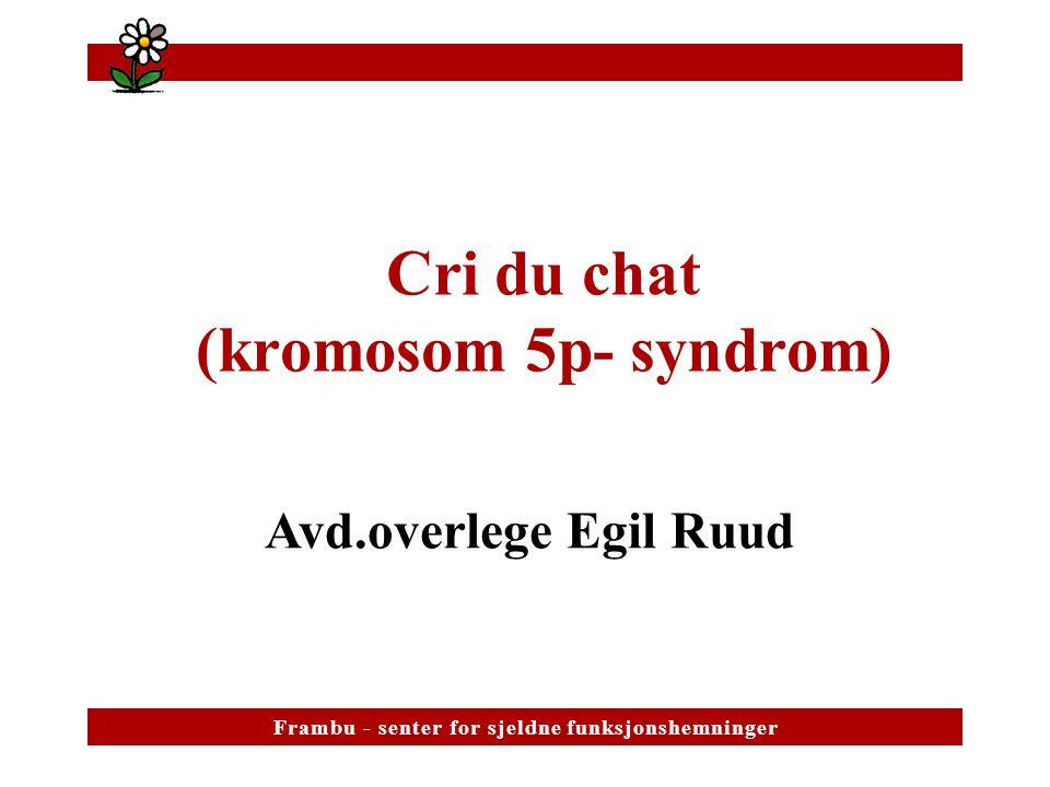 Cri du chat (kromosom 5p- syndrom) Avd.overlege Egil Ruud F r a m b u - s e n t e r f o r s j e l d n e f u n k s j o n s h e m n i n g e rF r a m b u