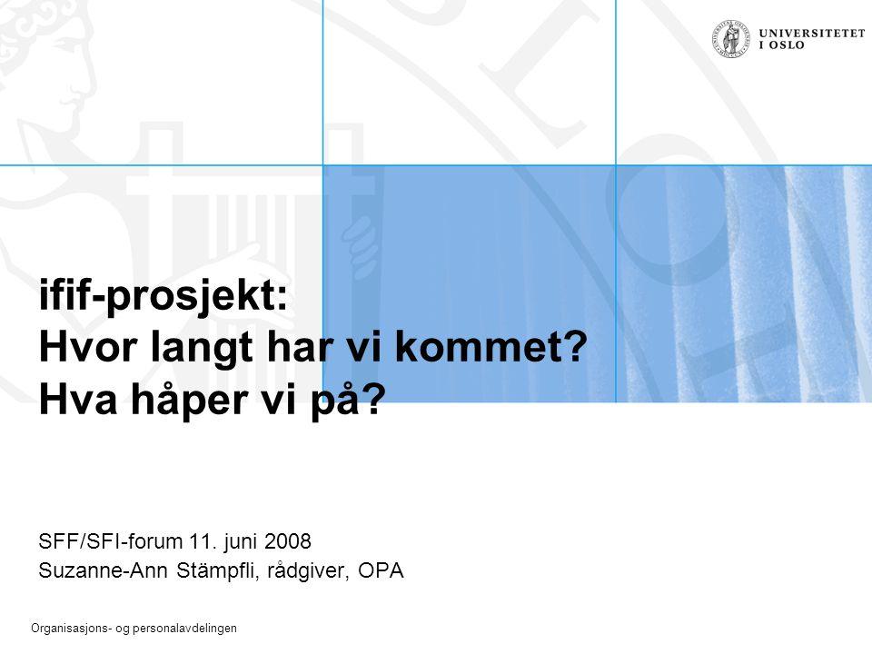 Organisasjons- og personalavdelingen ifif-prosjekt: Hvor langt har vi kommet? Hva håper vi på? SFF/SFI-forum 11. juni 2008 Suzanne-Ann Stämpfli, rådgi