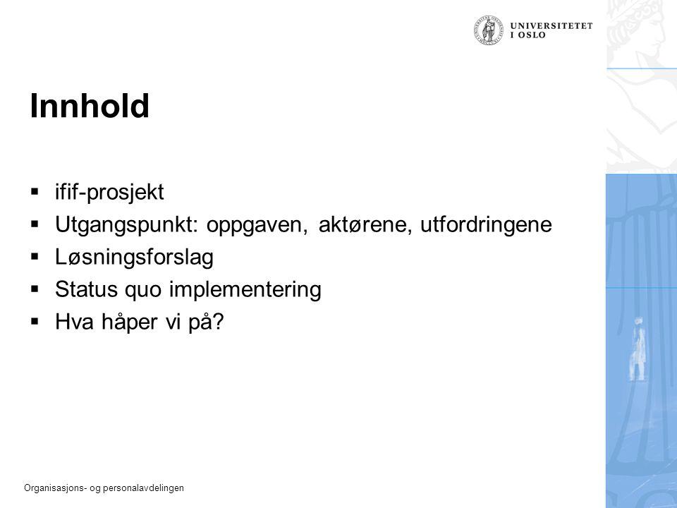 Organisasjons- og personalavdelingen Innhold  ifif-prosjekt  Utgangspunkt: oppgaven, aktørene, utfordringene  Løsningsforslag  Status quo implemen