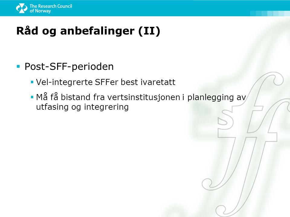 Råd og anbefalinger (II)  Post-SFF-perioden  Vel-integrerte SFFer best ivaretatt  Må få bistand fra vertsinstitusjonen i planlegging av utfasing og integrering