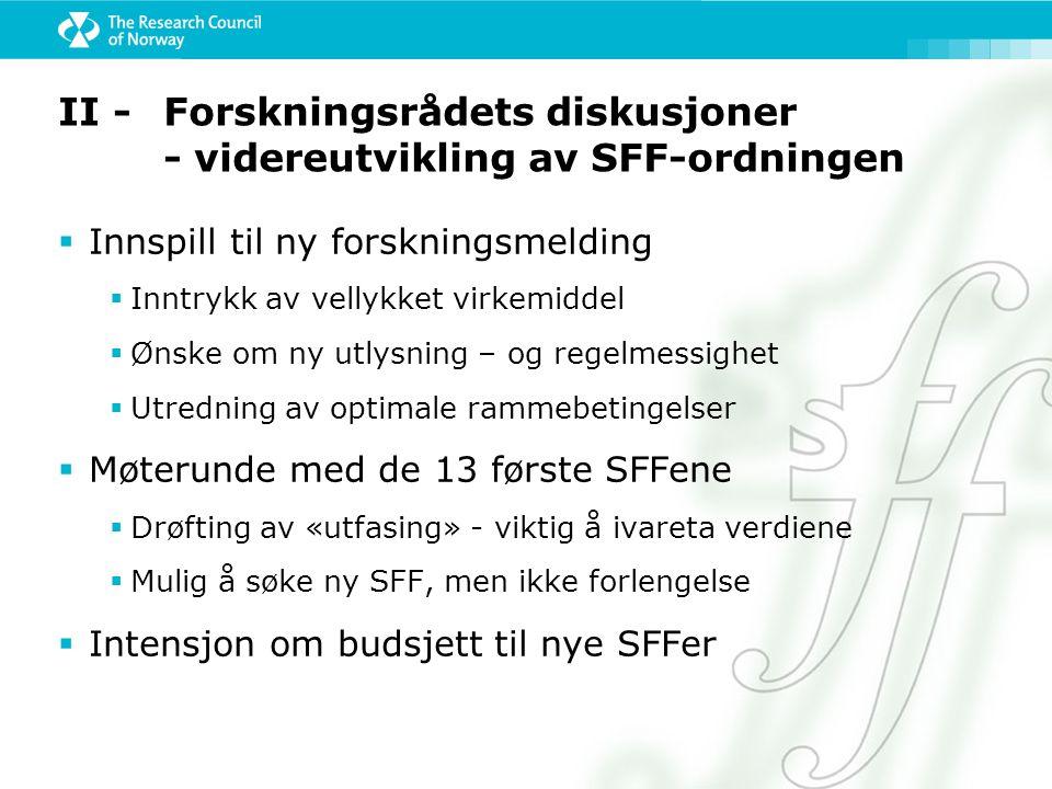 II - Forskningsrådets diskusjoner - videreutvikling av SFF-ordningen  Innspill til ny forskningsmelding  Inntrykk av vellykket virkemiddel  Ønske om ny utlysning – og regelmessighet  Utredning av optimale rammebetingelser  Møterunde med de 13 første SFFene  Drøfting av «utfasing» - viktig å ivareta verdiene  Mulig å søke ny SFF, men ikke forlengelse  Intensjon om budsjett til nye SFFer