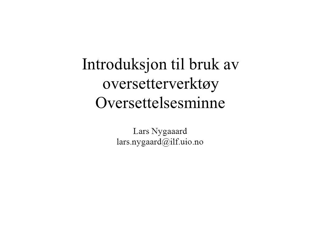 Introduksjon til bruk av oversetterverktøy Oversettelsesminne Lars Nygaaard lars.nygaard@ilf.uio.no
