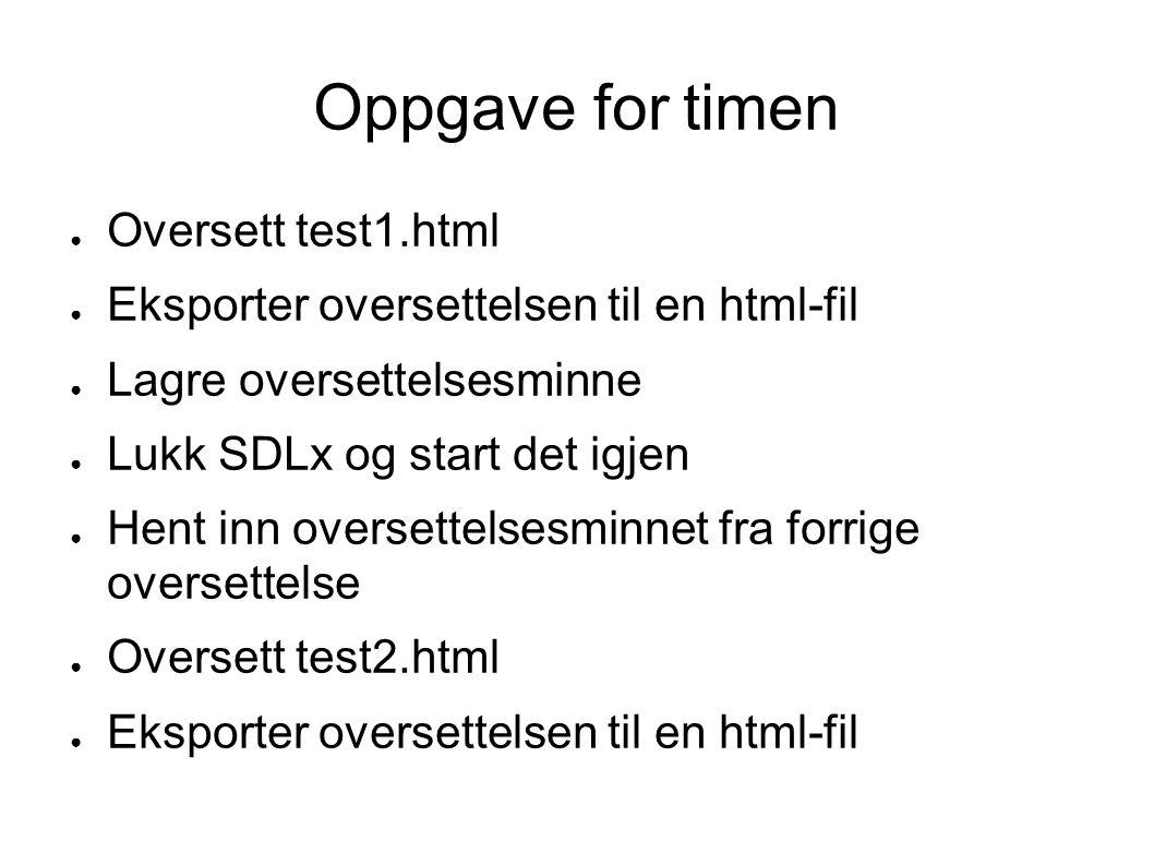 Oppgave for timen ● Oversett test1.html ● Eksporter oversettelsen til en html-fil ● Lagre oversettelsesminne ● Lukk SDLx og start det igjen ● Hent inn