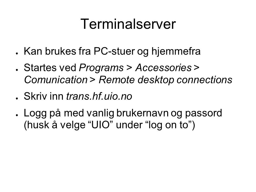 Terminalserver ● Kan brukes fra PC-stuer og hjemmefra ● Startes ved Programs > Accessories > Comunication > Remote desktop connections ● Skriv inn tra