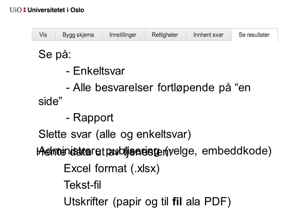 Se på: - Enkeltsvar - Alle besvarelser fortløpende på en side - Rapport Slette svar (alle og enkeltsvar) Administrere publisering (velge, embeddkode) Hente data ut av tjenesten: Excel format (.xlsx) Tekst-fil Utskrifter (papir og til fil ala PDF)