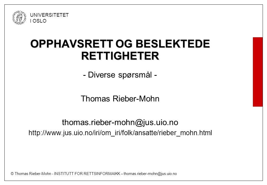 © Thomas Rieber-Mohn - INSTITUTT FOR RETTSINFORMAIKK – thomas.rieber-mohn@jus.uio.no UNIVERSITETET I OSLO Lenking (forts.) Opplasting av ulovlige mp3-filer Ulovlig Lenke utlegges Brukernes nedlasting Lovligheten beror på om kopieringsgrunnlaget er lovlig (§ 12 siste ledd) Medvirkning Ulovlig som medvirkningshandling, men det er uavklart om handlingen dessuten i seg selv krenker rettighetshavers enerett til fremføring av mp3 filen til allmennheten.