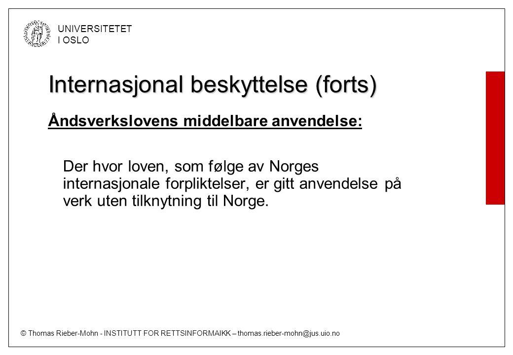 © Thomas Rieber-Mohn - INSTITUTT FOR RETTSINFORMAIKK – thomas.rieber-mohn@jus.uio.no UNIVERSITETET I OSLO Internasjonal beskyttelse (forts) Åndsverkslovens umiddelbare anvendelse (jf §57 første ledd): Denne lovs bestemmelser om opphavsrett får anvendelse på: a) åndsverk som er skapt av norsk statsborger eller av person som er bosatt her i riket, b) åndsverk som er utgitt første gang her i riket, eller er utgitt samtidig her og i et annet land, c) filmverk og fjernsynsverk hvis produsent har sitt hovedsete eller er bosatt her i riket, d) byggverk som er oppført her i riket, e) kunstverk og fotografisk verk som er innføyd i bygninger eller faste anlegg her i riket.