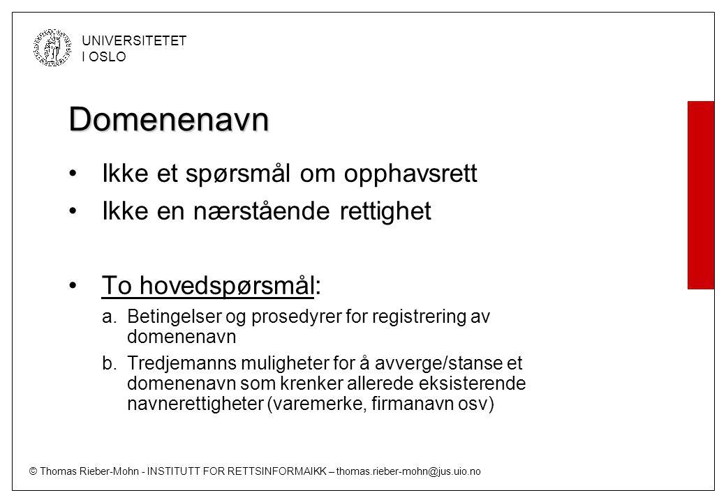 © Thomas Rieber-Mohn - INSTITUTT FOR RETTSINFORMAIKK – thomas.rieber-mohn@jus.uio.no UNIVERSITETET I OSLO Domenenavn Ikke et spørsmål om opphavsrett Ikke en nærstående rettighet To hovedspørsmål: a.Betingelser og prosedyrer for registrering av domenenavn b.Tredjemanns muligheter for å avverge/stanse et domenenavn som krenker allerede eksisterende navnerettigheter (varemerke, firmanavn osv)