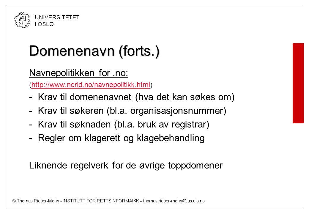© Thomas Rieber-Mohn - INSTITUTT FOR RETTSINFORMAIKK – thomas.rieber-mohn@jus.uio.no UNIVERSITETET I OSLO Domenenavn (forts.) Navnepolitikken for.no: (http://www.norid.no/navnepolitikk.html)http://www.norid.no/navnepolitikk.html -Krav til domenenavnet (hva det kan søkes om) -Krav til søkeren (bl.a.