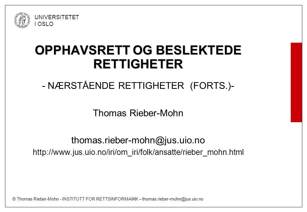 © Thomas Rieber-Mohn - INSTITUTT FOR RETTSINFORMAIKK – thomas.rieber-mohn@jus.uio.no UNIVERSITETET I OSLO OPPHAVSRETT OG BESLEKTEDE RETTIGHETER - NÆRSTÅENDE RETTIGHETER (FORTS.)- Thomas Rieber-Mohn thomas.rieber-mohn@jus.uio.no http://www.jus.uio.no/iri/om_iri/folk/ansatte/rieber_mohn.html
