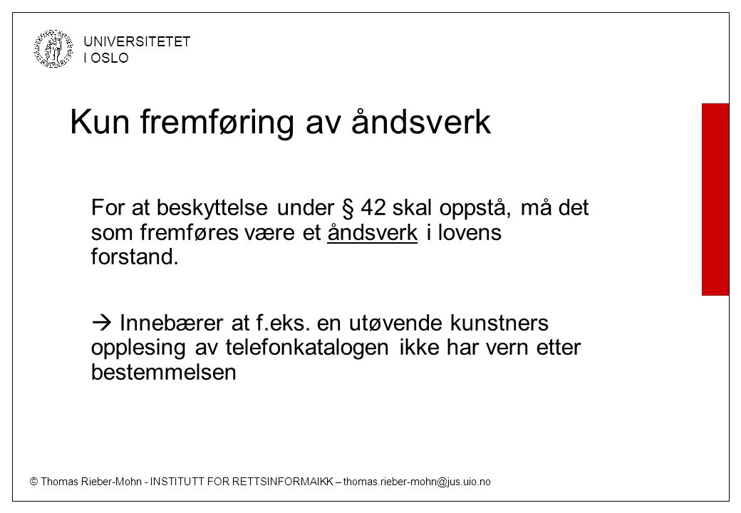 © Thomas Rieber-Mohn - INSTITUTT FOR RETTSINFORMAIKK – thomas.rieber-mohn@jus.uio.no UNIVERSITETET I OSLO Kun fremføring av åndsverk For at beskyttelse under § 42 skal oppstå, må det som fremføres være et åndsverk i lovens forstand.
