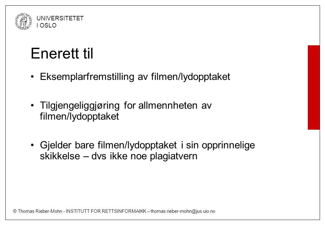 © Thomas Rieber-Mohn - INSTITUTT FOR RETTSINFORMAIKK – thomas.rieber-mohn@jus.uio.no UNIVERSITETET I OSLO Enerett til Eksemplarfremstilling av filmen/lydopptaket Tilgjengeliggjøring for allmennheten av filmen/lydopptaket Gjelder bare filmen/lydopptaket i sin opprinnelige skikkelse – dvs ikke noe plagiatvern