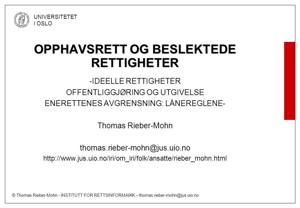 © Thomas Rieber-Mohn - INSTITUTT FOR RETTSINFORMAIKK – thomas.rieber-mohn@jus.uio.no UNIVERSITETET I OSLO OPPHAVSRETT OG BESLEKTEDE RETTIGHETER -IDEELLE RETTIGHETER OFFENTLIGGJØRING OG UTGIVELSE ENERETTENES AVGRENSNING: LÅNEREGLENE- Thomas Rieber-Mohn thomas.rieber-mohn@jus.uio.no http://www.jus.uio.no/iri/om_iri/folk/ansatte/rieber_mohn.html