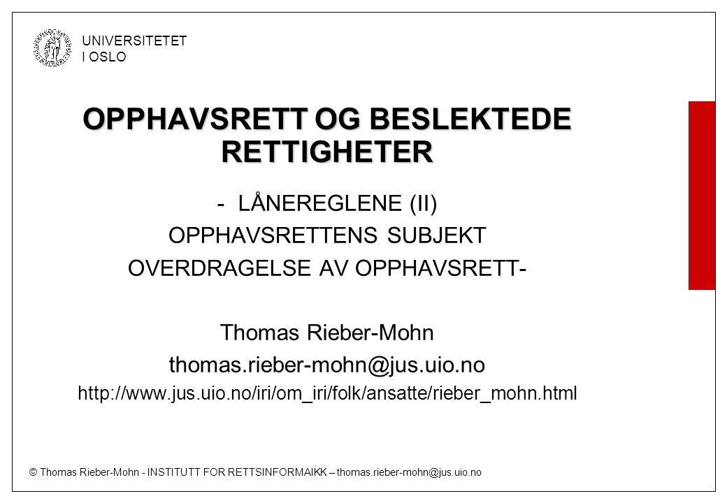 © Thomas Rieber-Mohn - INSTITUTT FOR RETTSINFORMAIKK – thomas.rieber-mohn@jus.uio.no UNIVERSITETET I OSLO Åndsverkloven § 12 siste ledd (kravet til lovlig kopieringsgrunnlag) Det er ikke tillatt å fremstille eksemplar etter denne paragraf på grunnlag av en gjengivelse av verket i strid med § 2, eller på grunnlag av et eksemplar som har vært gjenstand for eller er resultat av en omgåelse av vernede tekniske beskyttelsessystemer, med mindre slik eksemplarfremstilling er nødvendig etter § 53a tredje ledd andre punktum.