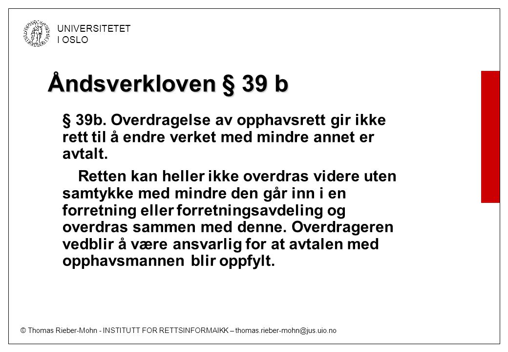 © Thomas Rieber-Mohn - INSTITUTT FOR RETTSINFORMAIKK – thomas.rieber-mohn@jus.uio.no UNIVERSITETET I OSLO Åndsverkloven § 39 b § 39b. Overdragelse av