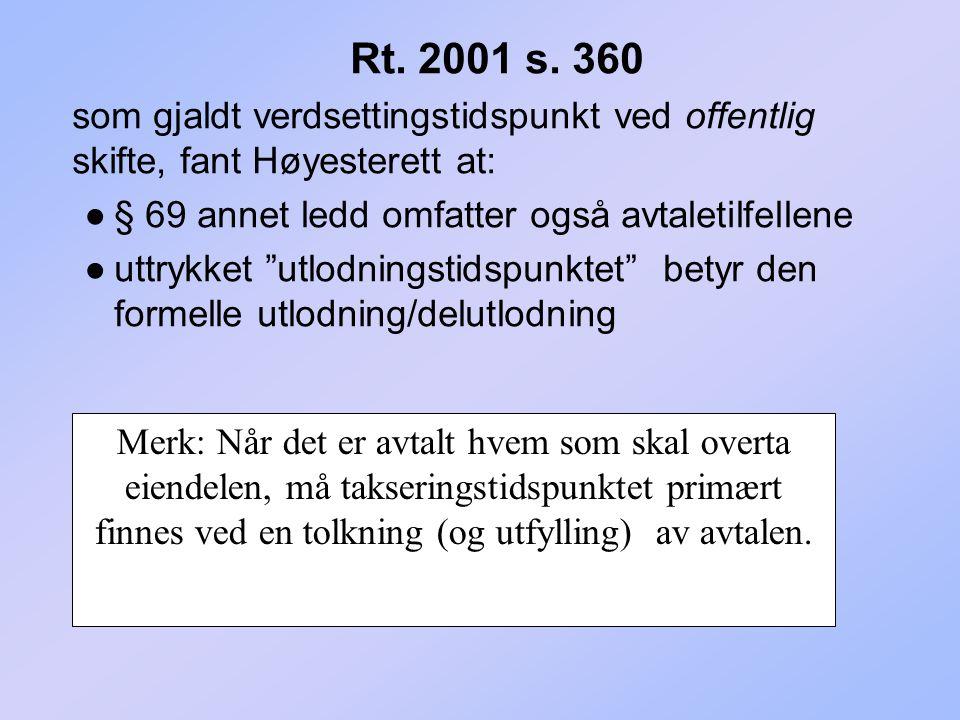 Rt. 2001 s. 360 som gjaldt verdsettingstidspunkt ved offentlig skifte, fant Høyesterett at: ●§ 69 annet ledd omfatter også avtaletilfellene ●uttrykket