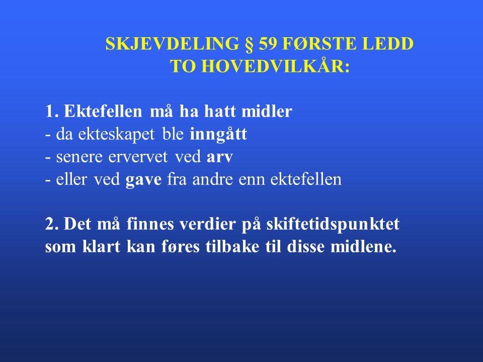 SKJEVDELING § 59 FØRSTE LEDD TO HOVEDVILKÅR: 1. Ektefellen må ha hatt midler - da ekteskapet ble inngått - senere ervervet ved arv - eller ved gave fr