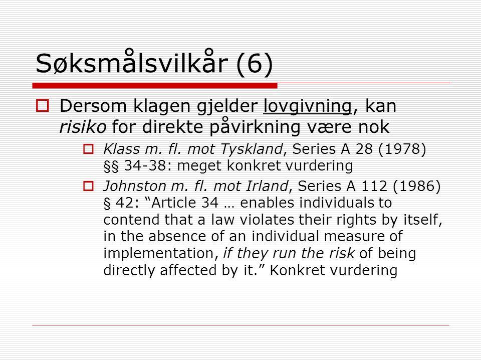 Søksmålsvilkår (6)  Dersom klagen gjelder lovgivning, kan risiko for direkte påvirkning være nok  Klass m. fl. mot Tyskland, Series A 28 (1978) §§ 3