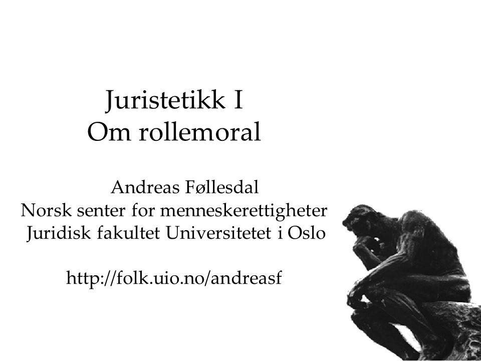 Juristetikk I Om rollemoral Andreas Føllesdal Norsk senter for menneskerettigheter Juridisk fakultet Universitetet i Oslo http://folk.uio.no/andreasf