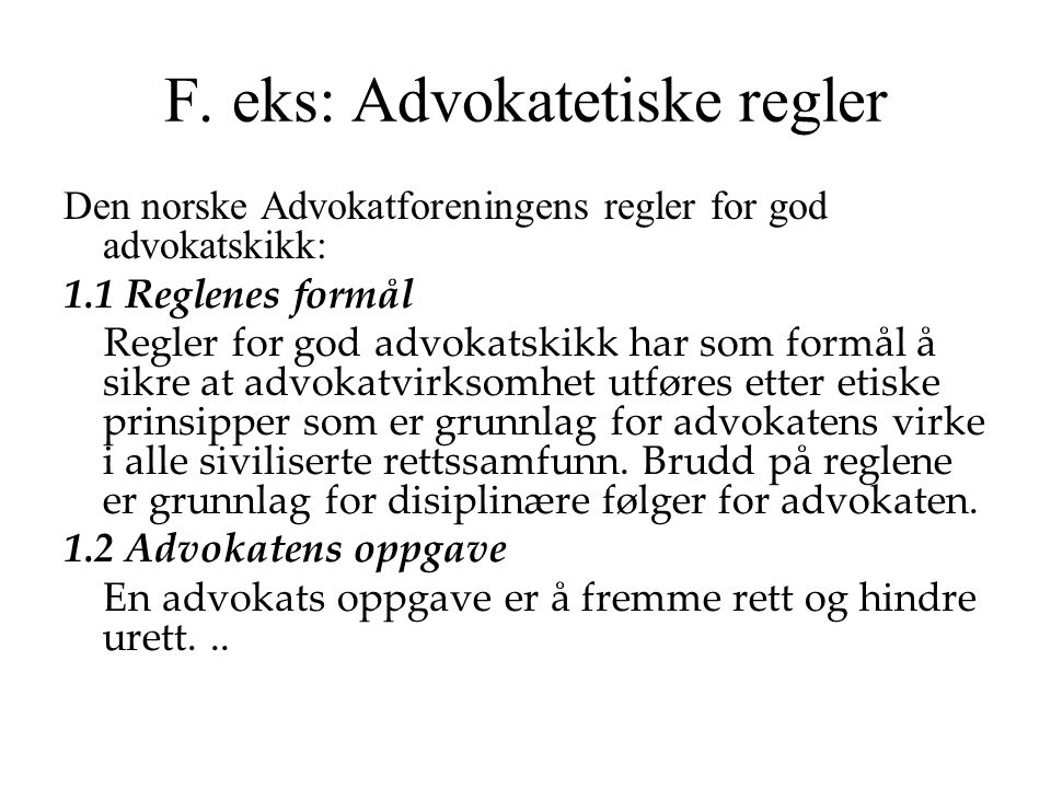 F. eks: Advokatetiske regler Den norske Advokatforeningens regler for god advokatskikk: 1.1 Reglenes formål Regler for god advokatskikk har som formål
