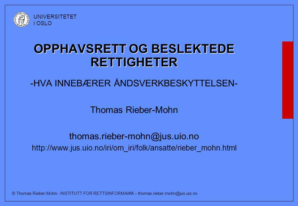 © Thomas Rieber-Mohn - INSTITUTT FOR RETTSINFORMAIKK – thomas.rieber-mohn@jus.uio.no UNIVERSITETET I OSLO OPPHAVSRETT OG BESLEKTEDE RETTIGHETER -HVA INNEBÆRER ÅNDSVERKBESKYTTELSEN- Thomas Rieber-Mohn thomas.rieber-mohn@jus.uio.no http://www.jus.uio.no/iri/om_iri/folk/ansatte/rieber_mohn.html