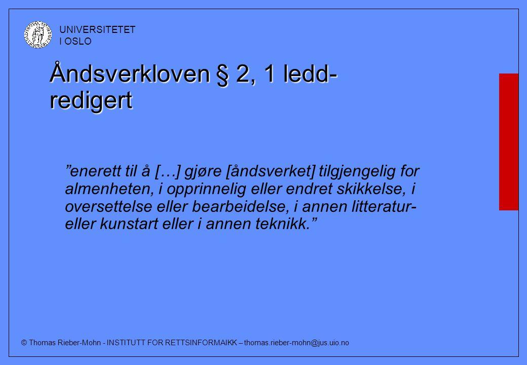 © Thomas Rieber-Mohn - INSTITUTT FOR RETTSINFORMAIKK – thomas.rieber-mohn@jus.uio.no UNIVERSITETET I OSLO Åndsverkloven § 2, 1 ledd- redigert enerett til å […] gjøre [åndsverket] tilgjengelig for almenheten, i opprinnelig eller endret skikkelse, i oversettelse eller bearbeidelse, i annen litteratur- eller kunstart eller i annen teknikk.
