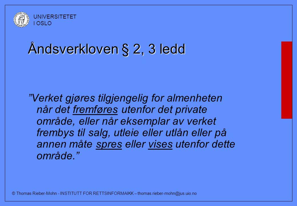 © Thomas Rieber-Mohn - INSTITUTT FOR RETTSINFORMAIKK – thomas.rieber-mohn@jus.uio.no UNIVERSITETET I OSLO Åndsverkloven § 2, 3 ledd Verket gjøres tilgjengelig for almenheten når det fremføres utenfor det private område, eller når eksemplar av verket frembys til salg, utleie eller utlån eller på annen måte spres eller vises utenfor dette område.