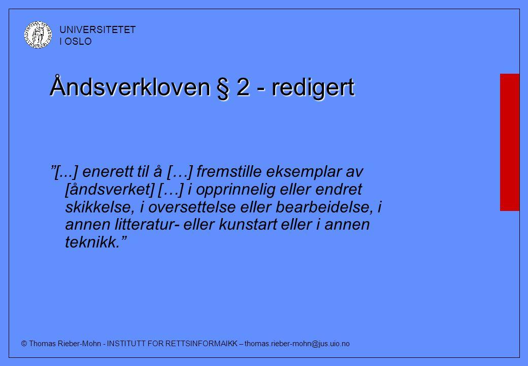 © Thomas Rieber-Mohn - INSTITUTT FOR RETTSINFORMAIKK – thomas.rieber-mohn@jus.uio.no UNIVERSITETET I OSLO Åndsverkloven § 2 - redigert [...] enerett til å […] fremstille eksemplar av [åndsverket] […] i opprinnelig eller endret skikkelse, i oversettelse eller bearbeidelse, i annen litteratur- eller kunstart eller i annen teknikk.