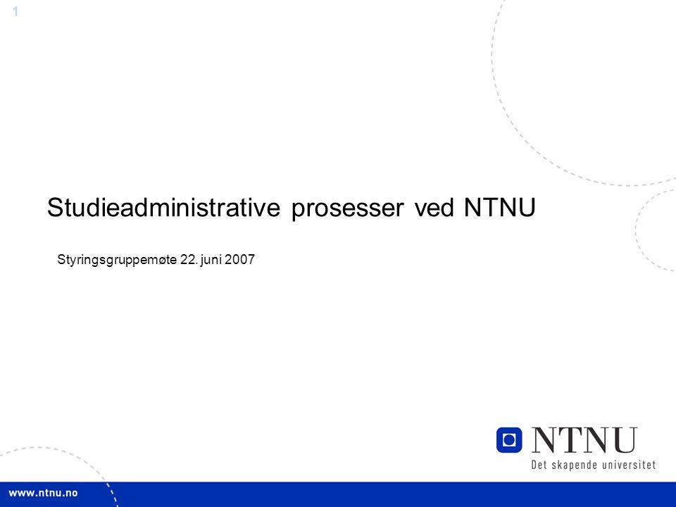 1 Studieadministrative prosesser ved NTNU Styringsgruppemøte 22. juni 2007