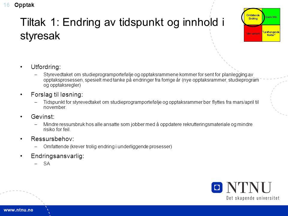 16 Tiltak 1: Endring av tidspunkt og innhold i styresak Utfordring: –Styrevedtaket om studieprogramportefølje og opptaksrammene kommer for sent for pl