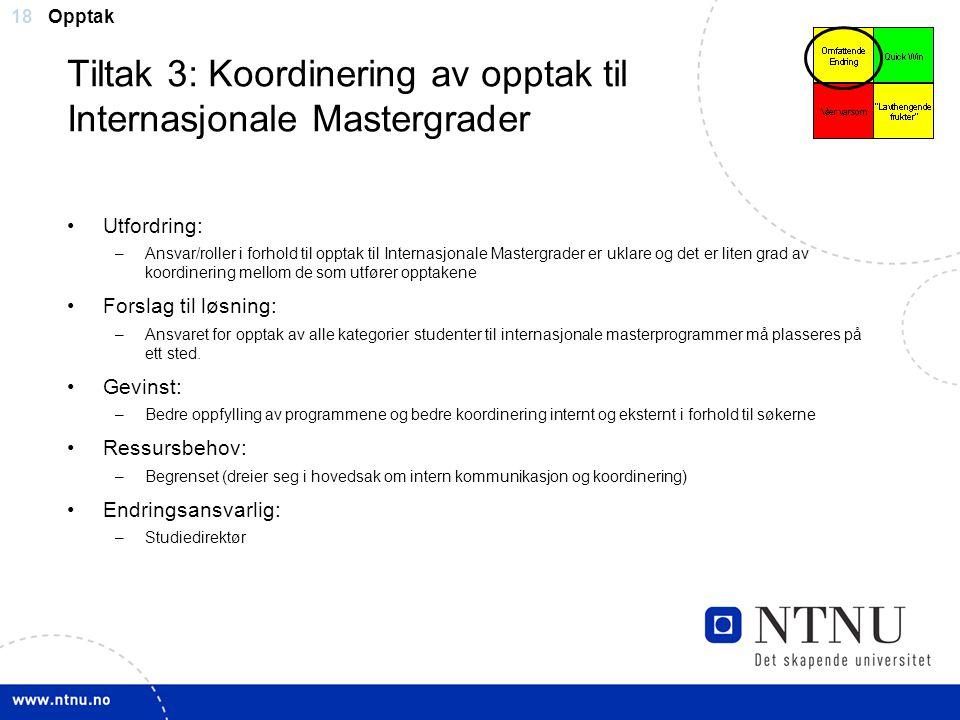 18 Tiltak 3: Koordinering av opptak til Internasjonale Mastergrader Utfordring: –Ansvar/roller i forhold til opptak til Internasjonale Mastergrader er