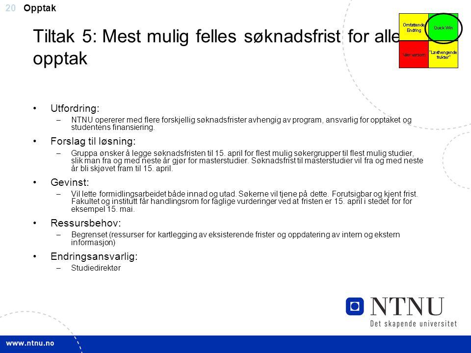 20 Tiltak 5: Mest mulig felles søknadsfrist for alle opptak Utfordring: –NTNU opererer med flere forskjellig søknadsfrister avhengig av program, ansva