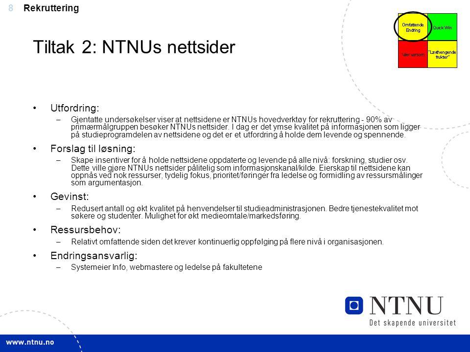 8 Tiltak 2: NTNUs nettsider Utfordring: –Gjentatte undersøkelser viser at nettsidene er NTNUs hovedverktøy for rekruttering - 90% av primærmålgruppen