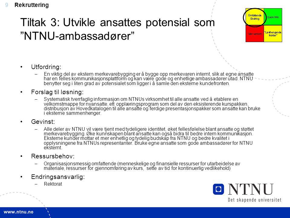"""9 Tiltak 3: Utvikle ansattes potensial som """"NTNU-ambassadører"""" Utfordring: –En viktig del av ekstern merkevarebygging er å bygge opp merkevaren intern"""