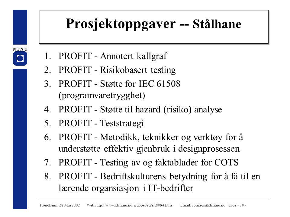 Trondheim, 28 Mai 2002 Web:http://www.idi.ntnu.no/grupper/su/sif8094.htm Email: conradi@idi.ntnu.no Slide - 10 - Prosjektoppgaver -- Stålhane 1.PROFIT - Annotert kallgraf 2.PROFIT - Risikobasert testing 3.PROFIT - Støtte for IEC 61508 (programvaretrygghet) 4.PROFIT - Støtte til hazard (risiko) analyse 5.PROFIT - Teststrategi 6.PROFIT - Metodikk, teknikker og verktøy for å understøtte effektiv gjenbruk i designprosessen 7.PROFIT - Testing av og faktablader for COTS 8.PROFIT - Bedriftskulturens betydning for å få til en lærende organsiasjon i IT-bedrifter