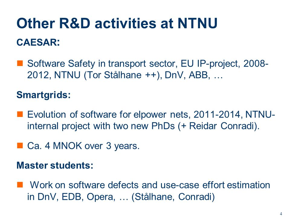 4 Other R&D activities at NTNU CAESAR : Software Safety in transport sector, EU IP-project, 2008- 2012, NTNU (Tor Stålhane ++), DnV, ABB, … Smartgrids: Evolution of software for elpower nets, 2011-2014, NTNU- internal project with two new PhDs (+ Reidar Conradi).
