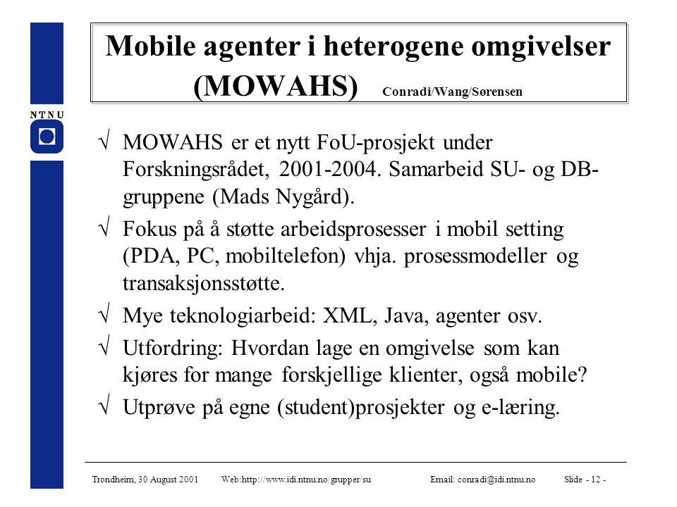 Trondheim, 30 August 2001 Web:http://www.idi.ntnu.no/grupper/su Email: conradi@idi.ntnu.no Slide - 12 - Mobile agenter i heterogene omgivelser (MOWAHS) Conradi/Wang/Sørensen  MOWAHS er et nytt FoU-prosjekt under Forskningsrådet, 2001-2004.