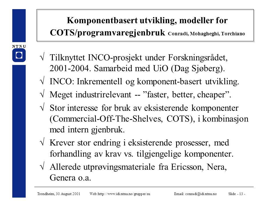 Trondheim, 30 August 2001 Web:http://www.idi.ntnu.no/grupper/su Email: conradi@idi.ntnu.no Slide - 13 - Komponentbasert utvikling, modeller for COTS/programvaregjenbruk Conradi, Mohagheghi, Torchiano  Tilknyttet INCO-prosjekt under Forskningsrådet, 2001-2004.